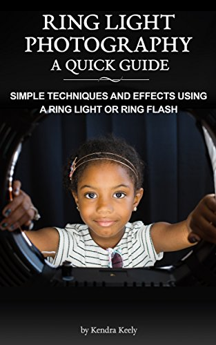 Ring Light Photography - A Quick Guide: Simple Techniques and Effects using a Ring Light or Ring Flash by [Keely, Kendra]