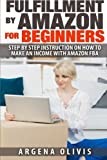 Fulfillment By Amazon For Beginners: Step By Step Instructions on How To Make An Income With FBA