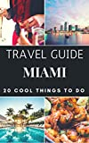 Miami 2018 : 20 Cool Things to do during your Trip to Miami: Top 20 Local Places You Can t Miss! (Travel Guide Miami- Florida)