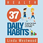 Health: 37 Daily Habits to Improve Your Health, Transform Your Life & Live Healthy! | Linda Westwood