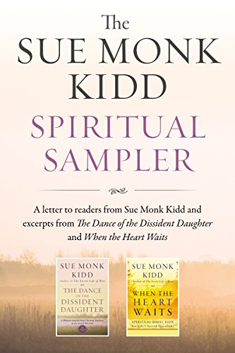 The Sue Monk Kidd Spiritual Sampler: Excerpts from The Dance of the Dissident Daughter, When the Heart Waits, and a Special Letter to Readers from Sue Monk (Spiritual Sampler)