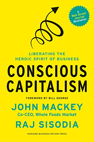 Conscious Capitalism, With a New Preface by the Authors: Liberating the Heroic Spirit of Business ()