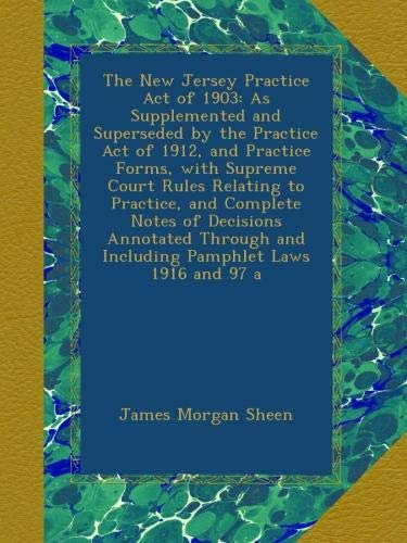 The New Jersey Practice Act of 1903: As Supplemented and Superseded by the Practice Act of 1912, and Practice Forms, with Supreme Court Rules Relating ... and Including Pamphlet Laws 1916 and 97 a PDF