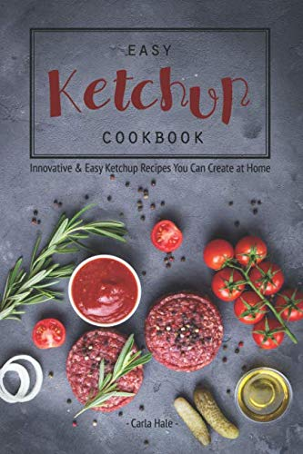 Easy Ketchup Cookbook: Innovative & Easy Ketchup Recipes You Can Create at Home