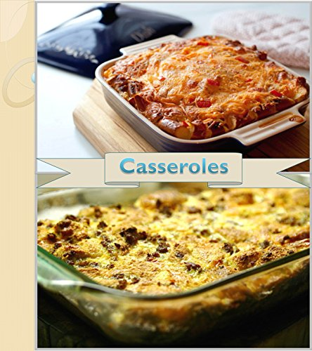 Casserole Recipes: 120 Simple and Delicious Casseroles for breakfast, Meat Lovers, Seafood Lovers and Vegetarians (casserole cookbook, casserole recipe book, casserole, casseroles)