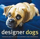 Designer Dogs: Portraits and Profiles of Popular New Crossbreeds