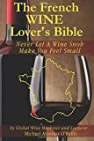 The French Wine Lover's Bible: Never Let a Wine Snob Make You Feel Small: Volume 4 (The Wine Lover's Bible)