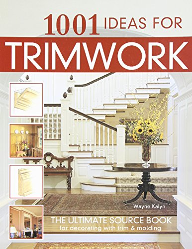 - 1001 Ideas for Trimwork: The Ultimate Source Book For Decorating With Trim & Molding (Hundreds of Designs to Bring Warmth & Character to Every Room of Your Home: Doors, Pillars, Wainscoting, & More)