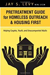 Pretreatment Guide for Homeless Outreach & Housing First: Helping Couples, Youth, and Unaccompanied Adults by Jay S. Levy (2013-09-01) Paperback