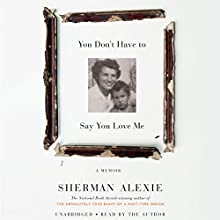 You Don't Have to Say You Love Me: A Memoir Audiobook by Sherman Alexie Narrated by Sherman Alexie