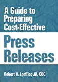 A Guide to Preparing Cost-Effective Press Releases, Robert H. Loeffler and William Winston, 1560248823