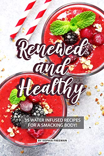 Renewed and Healthy: 35 Water Infused Recipes for a Smacking Body! (Plastic Free Bottle)