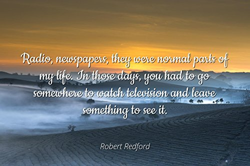 Robert Redford - Famous Quotes Laminated POSTER PRINT 24x20 - Radio, newspapers, they were normal parts of my life. In those days, you had to go somewhere to watch television and leave something to s