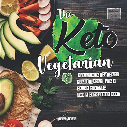 The Keto Vegetarian: 84 Delicious Low-Carb Plant-Based, Egg & Dairy Recipes For A Ketogenic Diet (Nutrition Guide) (The Carbless Cook)