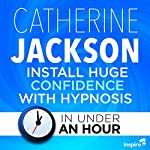 Install Huge Confidence with Hypnosis - in Under an Hour | Catherine Jackson