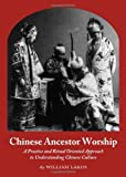 Chinese Ancestor Worship : A Practice and Ritual Oriented Approach to Understanding Chinese Culture, Lakos, William, 144382495X