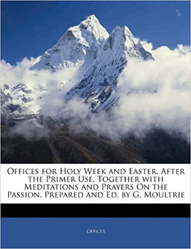 Offices for Holy Week and Easter, After the Primer Use, Together with Meditations and Prayers On the Passion, Prepared and Ed. by G. Moultrie