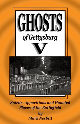 Ghosts of Gettysburg V: Spirits, Apparitions and Haunted Places on the Battlefield (Volume 5)