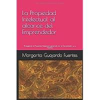 La propiedad intelectual al alcance del emprendedor: Protegiendo la Propiedad Intelectual generada por el Emprendedor y su Empresa (Spanish Edition)