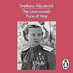 The Unwomanly Face of War | Svetlana Alexievich,Richard Pevear - translator,Larissa Volokhonsky - translator