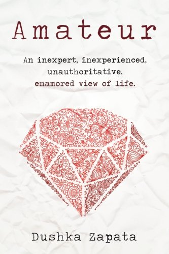 Amateur: An inexpert, inexperienced, unauthoritative, enamored view of life (How To Be Ferociously Happy) (Volume 2), by Dushka Zapata