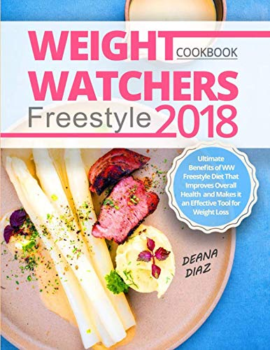Weight Watchers Freestyle Cookbook 2018: Ultimate Benefits of WW Freestyle Diet That Improves Overall Health and Makes it an Effective Tool for Weight Loss by Deana Diaz