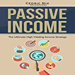Passive Income: The Ultimate High Yielding Income Strategy | Cedric Nix, Writers International Publishing