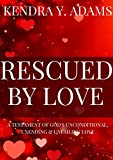 Rescued By Love: A Testament Of God's Unconditional, Unending & Unfailing Love