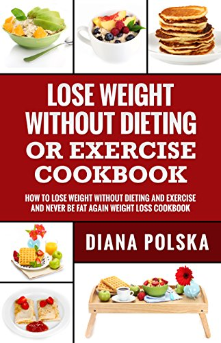 Lose Weight Without Dieting or Exercise Cookbook: How to Lose Weight Without Dieting or Exercise and Never Be Fat Again Weight Loss -