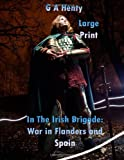 In the Irish Brigade: War in Flanders and Spain Large Print, G. A. Henty, 1495409929