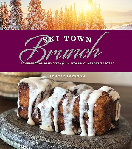 Ski Town Brunch: Exceptional Brunches from World Class Ski Resorts by Jennie Iverson