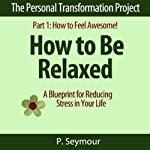 How to Be Relaxed: A Blueprint for Reducing Stress in Your Life: The Personal Transformation Project, Part 1: How to Feel Awesome!   P. Seymour