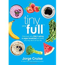 Tiny and Full: Discover Why Only Eating a Vegan Breakfast Will Keep You Tiny and Full for Life by Jorge Cruise (2015-12-29)