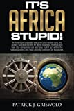 It's Africa, Stupid!: An American, corporate executive's incredible story, his closely guarded secrets for doing business in Africa and how USA ... and most exciting continent on the planet.