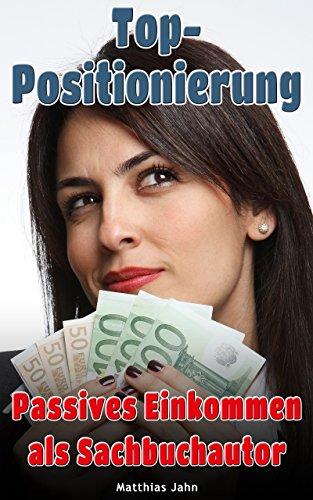 Top-Positionierung - Passives Einkommen als Sachbuchautor: Wie Sie für Ihr Branding bezahlt werden (German Edition)