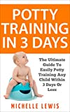 Potty Training in 3 Days: The Ultimate Guide to Easily Potty Training Any Child in Three Days or Less