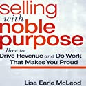 Selling with Noble Purpose: How to Drive Revenue and Do Work that Makes You Proud Audiobook by Lisa Earle McLeod Narrated by Lisa Earle McLeod