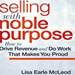 Selling with Noble Purpose: How to Drive Revenue and Do Work that Makes You Proud | Lisa Earle McLeod