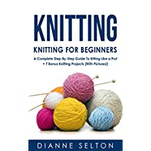 KNITTING: Knitting for Beginners – A Complete Step-By-Step Guide To Knitting Like a Pro! + 7 Bonus Knitting Projects ( With Pictures! ) (knitting patterns, ... socks,crocheting for dummies patterns)