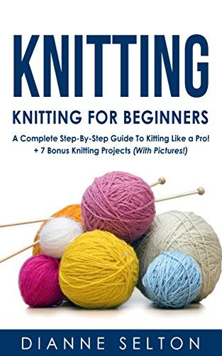 KNITTING: Knitting for Beginners – A Complete StepByStep Guide To Knitting Like a Pro  7 Bonus Knitting Projects  With Pictures  knitting patterns  sockscrocheting for dummies patterns