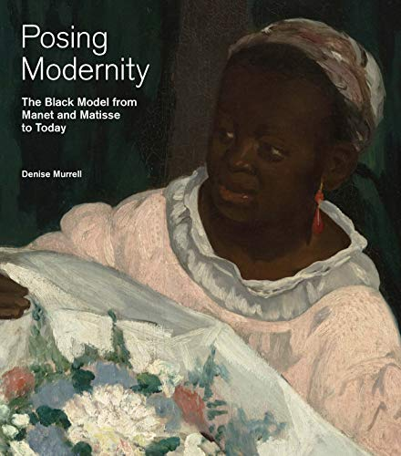 Posing Modernity: The Black Model from Manet and Matisse to Today