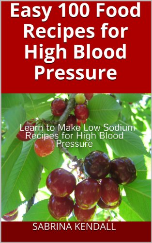 Easy 100 Food Recipes for High Blood Pressure: Learn To Make Low Sodium Recipes for High Blood Pressure by Sabrina Kendall
