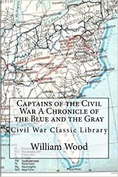 Captains of the Civil War A Chronicle of the Blue and the Gray: Civil War Classic Library