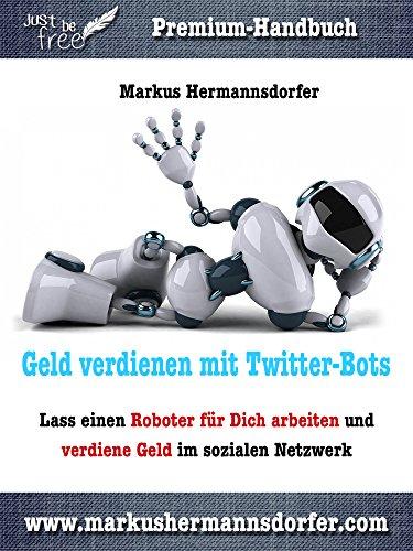 Geld verdienen mit Twitter-Bots: Lass einen Roboter für Dich arbeiten und verdiene Geld im sozialen Netzwerk (Just be free - Dein Weg in die finanzielle Freiheit) (German Edition)