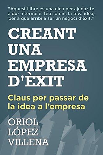 Descargar Libro Creant Una Empresa D'èxit: Claus Per Passar De La Idea A L'empresa Mr Oriol López Villena
