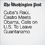 Cuba's Raúl Castro Meets Obama, Calls on U.S. To Leave Guantanamo   Karen DeYoung,Juliet Eilperin
