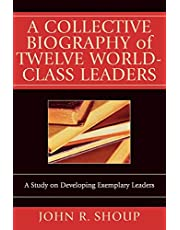 A Collective Biography of Twelve World-Class Leaders: A Study on Developing Exemplary Leaders