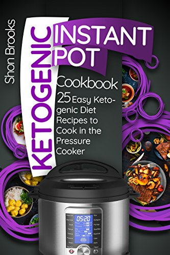 Ketogenic Instant Pot Cookbook: 25 Easy Ketogenic Diet Recipes to Cook in the Pressure Cooker by Shon Brooks