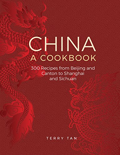 China: A Cookbook: 300 Classic Recipes From Beijing And Canton, To Shanghai And Sichuan by Terry Tan