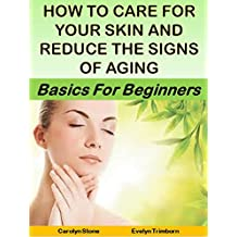 How to Care for Your Skin and Reduce the Signs of Aging: Basics for Beginners (Health Matters Book 23)
